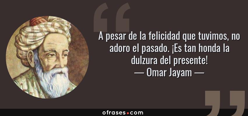 Frases de Omar Jayam - A pesar de la felicidad que tuvimos, no adoro el pasado. ¡Es tan honda la dulzura del presente!