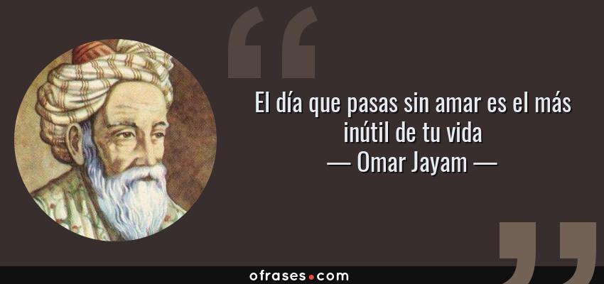 Frases de Omar Jayam - El día que pasas sin amar es el más inútil de tu vida
