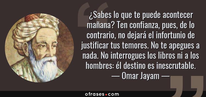 Frases de Omar Jayam - ¿Sabes lo que te puede acontecer mañana? Ten confianza, pues, de lo contrario, no dejará el infortunio de justificar tus temores. No te apegues a nada. No interrogues los libros ni a los hombres: él destino es inescrutable.