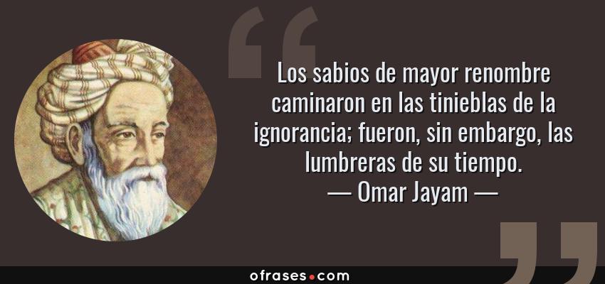Frases de Omar Jayam - Los sabios de mayor renombre caminaron en las tinieblas de la ignorancia; fueron, sin embargo, las lumbreras de su tiempo.