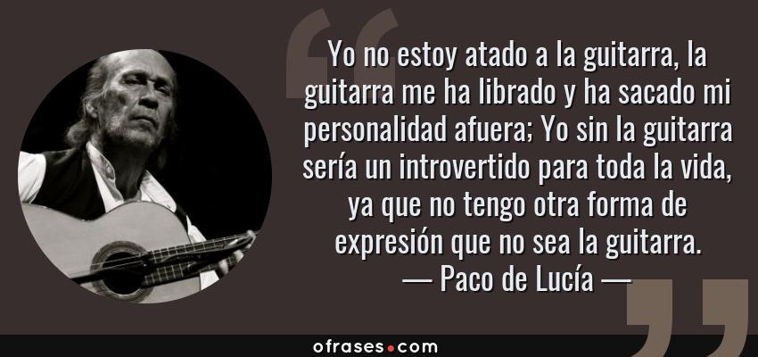 Frases de Paco de Lucía - Yo no estoy atado a la guitarra, la guitarra me ha librado y ha sacado mi personalidad afuera; Yo sin la guitarra sería un introvertido para toda la vida, ya que no tengo otra forma de expresión que no sea la guitarra.