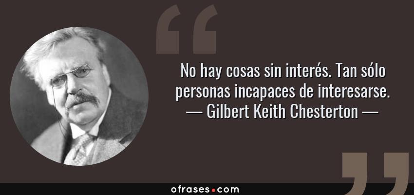 Frases de Gilbert Keith Chesterton - No hay cosas sin interés. Tan sólo personas incapaces de interesarse.