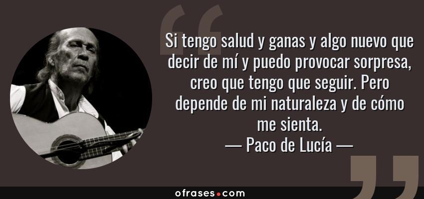Frases de Paco de Lucía - Si tengo salud y ganas y algo nuevo que decir de mí y puedo provocar sorpresa, creo que tengo que seguir. Pero depende de mi naturaleza y de cómo me sienta.