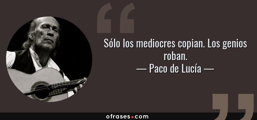 Frases de Paco de Lucía - Sólo los mediocres copian. Los genios roban.