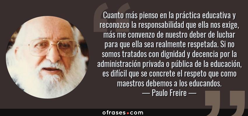 Frases de Paulo Freire - Cuanto más pienso en la práctica educativa y reconozco la responsabilidad que ella nos exige, más me convenzo de nuestro deber de luchar para que ella sea realmente respetada. Si no somos tratados con dignidad y decencia por la administración privada o pública de la educación, es difícil que se concrete el respeto que como maestros debemos a los educandos.