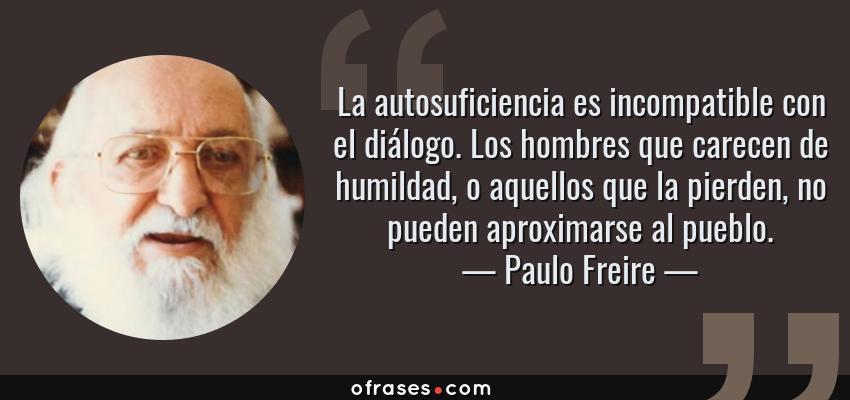 Frases de Paulo Freire - La autosuficiencia es incompatible con el diálogo. Los hombres que carecen de humildad, o aquellos que la pierden, no pueden aproximarse al pueblo.
