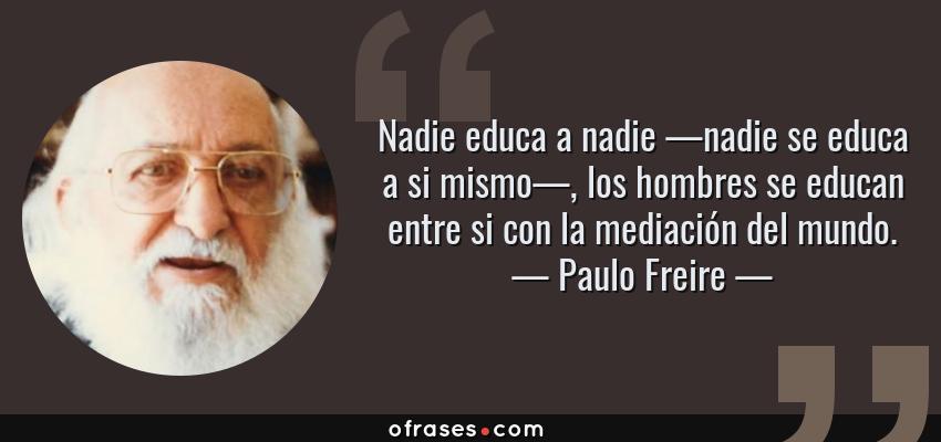 Frases de Paulo Freire - Nadie educa a nadie —nadie se educa a si mismo—, los hombres se educan entre si con la mediación del mundo.