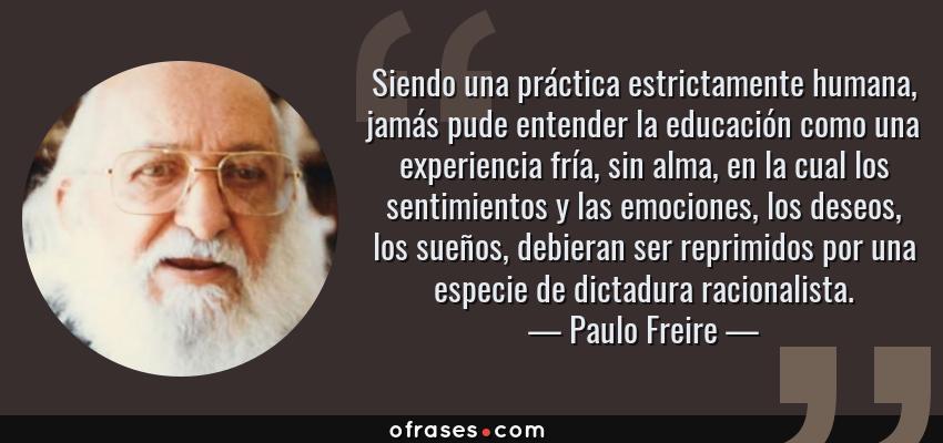 Frases de Paulo Freire - Siendo una práctica estrictamente humana, jamás pude entender la educación como una experiencia fría, sin alma, en la cual los sentimientos y las emociones, los deseos, los sueños, debieran ser reprimidos por una especie de dictadura racionalista.