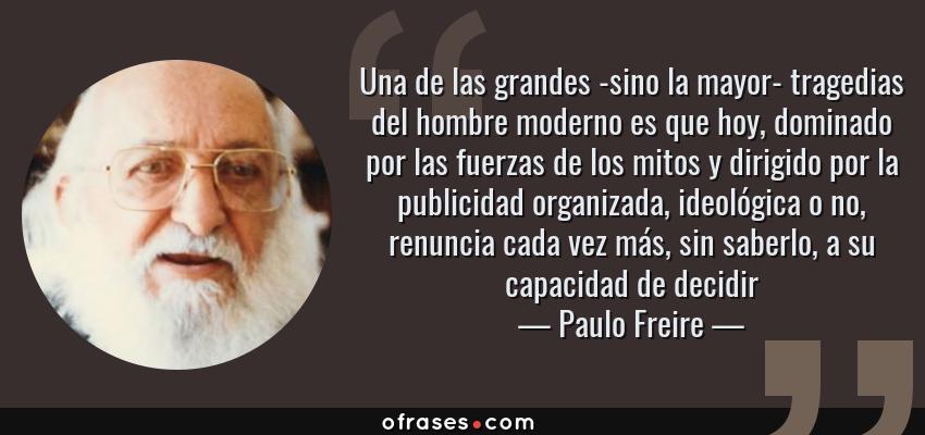 Frases de Paulo Freire - Una de las grandes -sino la mayor- tragedias del hombre moderno es que hoy, dominado por las fuerzas de los mitos y dirigido por la publicidad organizada, ideológica o no, renuncia cada vez más, sin saberlo, a su capacidad de decidir