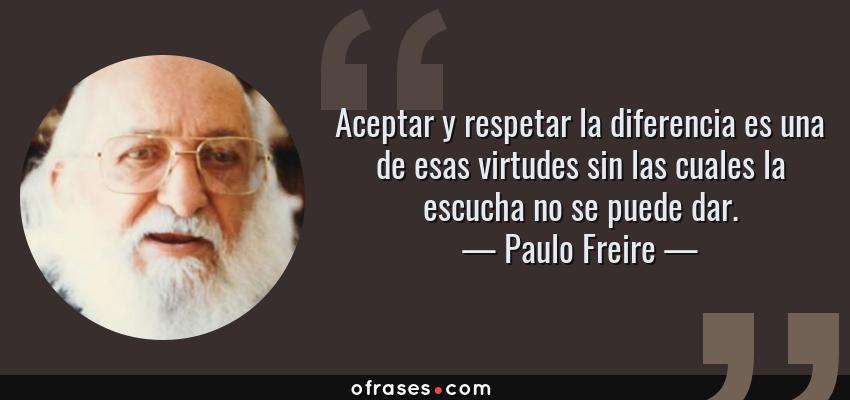 Paulo Freire Aceptar Y Respetar La Diferencia Es Una De