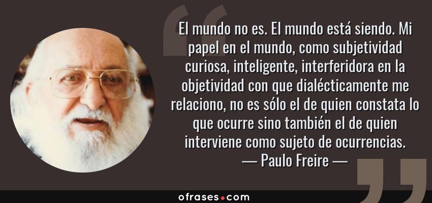 Frases de Paulo Freire - El mundo no es. El mundo está siendo. Mi papel en el mundo, como subjetividad curiosa, inteligente, interferidora en la objetividad con que dialécticamente me relaciono, no es sólo el de quien constata lo que ocurre sino también el de quien interviene como sujeto de ocurrencias.