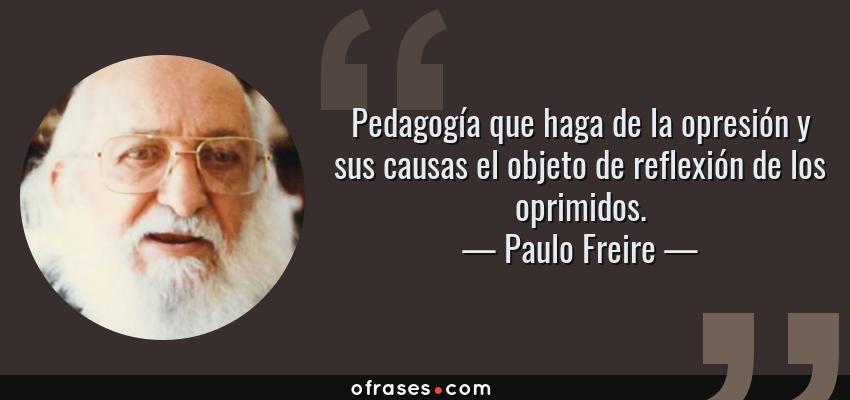 Frases de Paulo Freire - Pedagogía que haga de la opresión y sus causas el objeto de reflexión de los oprimidos.