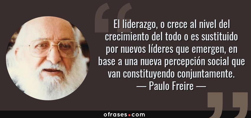 Frases de Paulo Freire - El liderazgo, o crece al nivel del crecimiento del todo o es sustituido por nuevos líderes que emergen, en base a una nueva percepción social que van constituyendo conjuntamente.