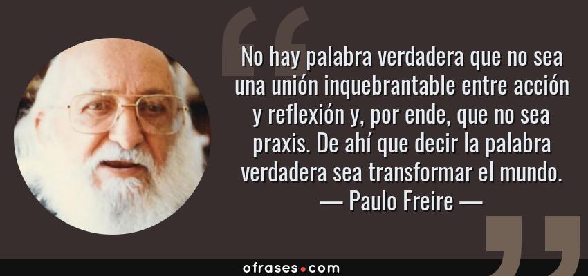 Frases de Paulo Freire - No hay palabra verdadera que no sea una unión inquebrantable entre acción y reflexión y, por ende, que no sea praxis. De ahí que decir la palabra verdadera sea transformar el mundo.