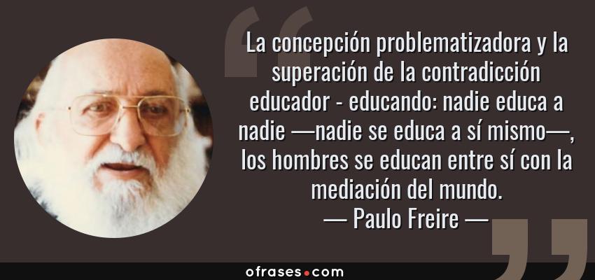 Frases de Paulo Freire - La concepción problematizadora y la superación de la contradicción educador - educando: nadie educa a nadie —nadie se educa a sí mismo—, los hombres se educan entre sí con la mediación del mundo.
