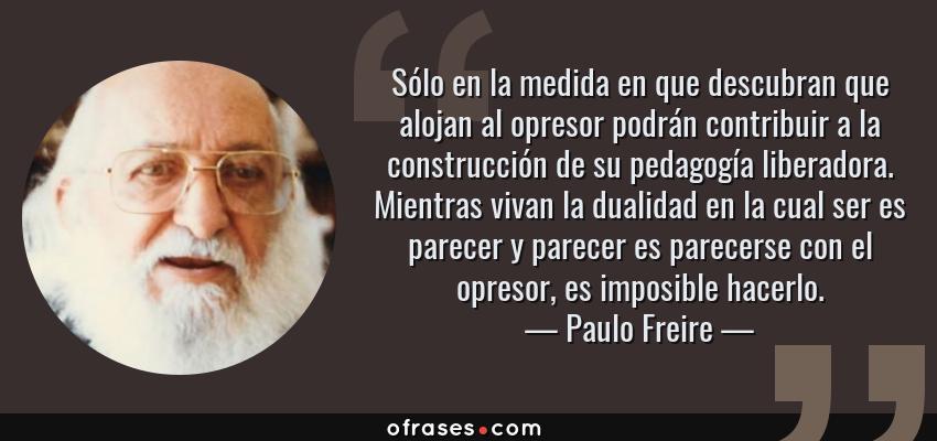 Frases de Paulo Freire - Sólo en la medida en que descubran que alojan al opresor podrán contribuir a la construcción de su pedagogía liberadora. Mientras vivan la dualidad en la cual ser es parecer y parecer es parecerse con el opresor, es imposible hacerlo.
