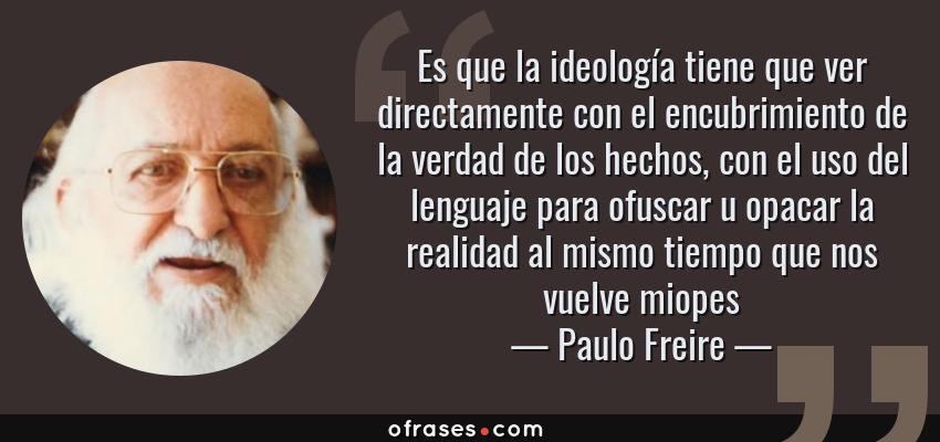 Frases de Paulo Freire - Es que la ideología tiene que ver directamente con el encubrimiento de la verdad de los hechos, con el uso del lenguaje para ofuscar u opacar la realidad al mismo tiempo que nos vuelve miopes
