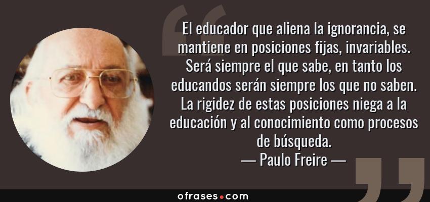 Frases de Paulo Freire - El educador que aliena la ignorancia, se mantiene en posiciones fijas, invariables. Será siempre el que sabe, en tanto los educandos serán siempre los que no saben. La rigidez de estas posiciones niega a la educación y al conocimiento como procesos de búsqueda.