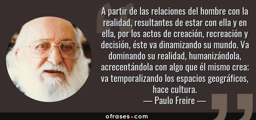 Frases de Paulo Freire - A partir de las relaciones del hombre con la realidad, resultantes de estar con ella y en ella, por los actos de creación, recreación y decisión, éste va dinamizando su mundo. Va dominando su realidad, humanizándola, acrecentándola con algo que él mismo crea; va temporalizando los espacios geográficos, hace cultura.