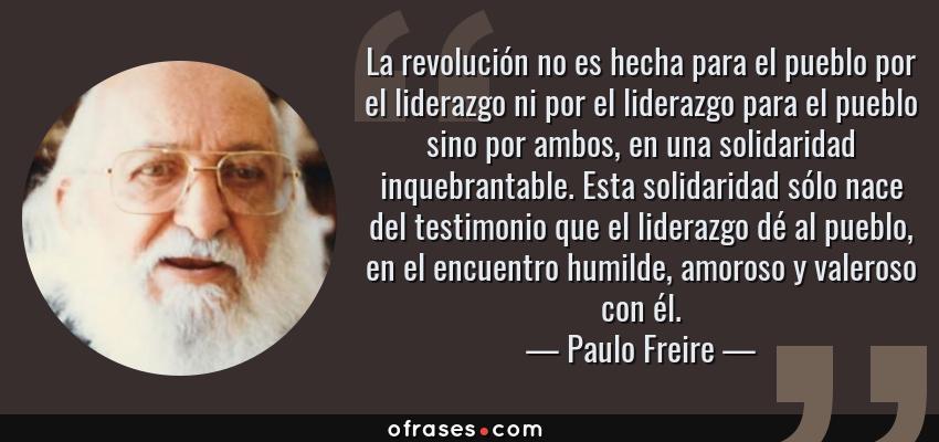 Frases de Paulo Freire - La revolución no es hecha para el pueblo por el liderazgo ni por el liderazgo para el pueblo sino por ambos, en una solidaridad inquebrantable. Esta solidaridad sólo nace del testimonio que el liderazgo dé al pueblo, en el encuentro humilde, amoroso y valeroso con él.