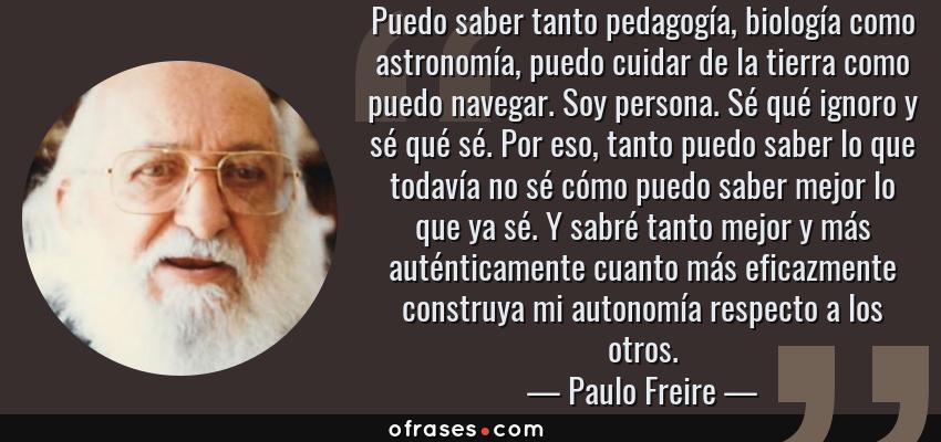 Frases de Paulo Freire - Puedo saber tanto pedagogía, biología como astronomía, puedo cuidar de la tierra como puedo navegar. Soy persona. Sé qué ignoro y sé qué sé. Por eso, tanto puedo saber lo que todavía no sé cómo puedo saber mejor lo que ya sé. Y sabré tanto mejor y más auténticamente cuanto más eficazmente construya mi autonomía respecto a los otros.
