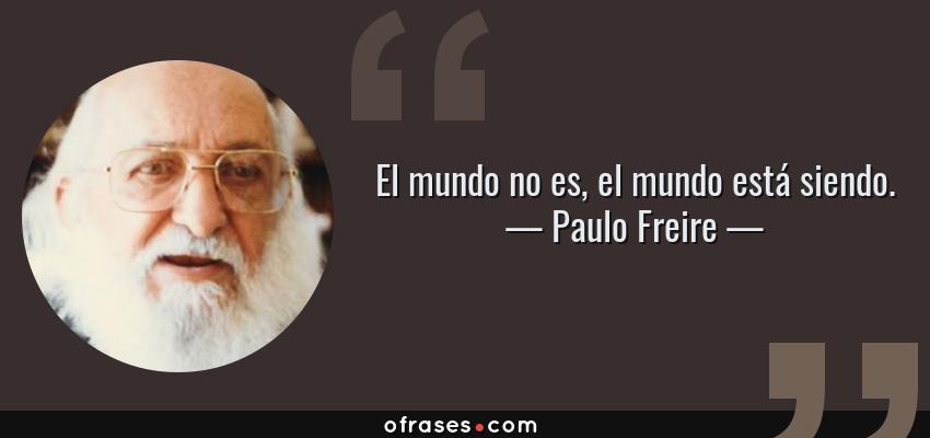Frases de Paulo Freire - El mundo no es, el mundo está siendo.