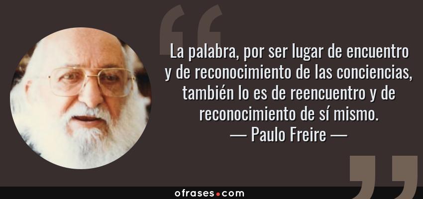 Frases de Paulo Freire - La palabra, por ser lugar de encuentro y de reconocimiento de las conciencias, también lo es de reencuentro y de reconocimiento de sí mismo.