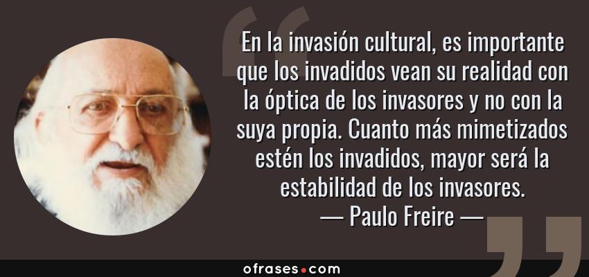 Frases de Paulo Freire - En la invasión cultural, es importante que los invadidos vean su realidad con la óptica de los invasores y no con la suya propia. Cuanto más mimetizados estén los invadidos, mayor será la estabilidad de los invasores.