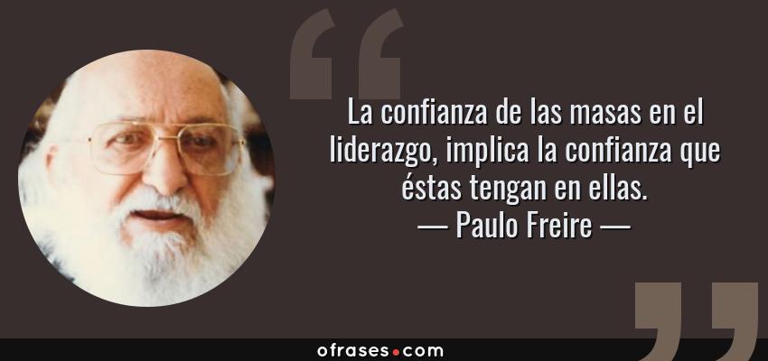 Frases de Paulo Freire - La confianza de las masas en el liderazgo, implica la confianza que éstas tengan en ellas.