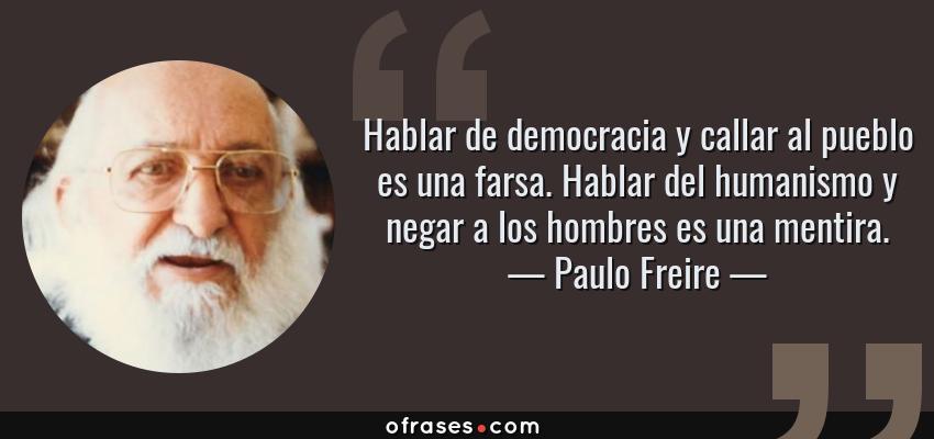 Frases de Paulo Freire - Hablar de democracia y callar al pueblo es una farsa. Hablar del humanismo y negar a los hombres es una mentira.