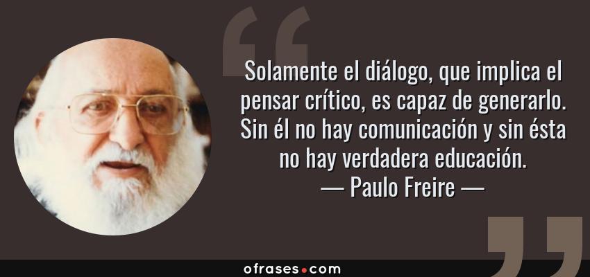 Frases de Paulo Freire - Solamente el diálogo, que implica el pensar crítico, es capaz de generarlo. Sin él no hay comunicación y sin ésta no hay verdadera educación.