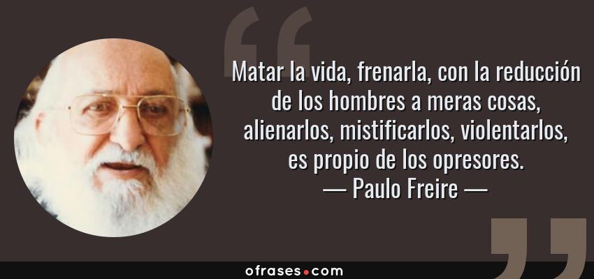Frases de Paulo Freire - Matar la vida, frenarla, con la reducción de los hombres a meras cosas, alienarlos, mistificarlos, violentarlos, es propio de los opresores.