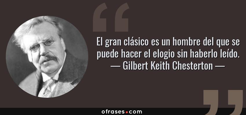 Frases de Gilbert Keith Chesterton - El gran clásico es un hombre del que se puede hacer el elogio sin haberlo leído.