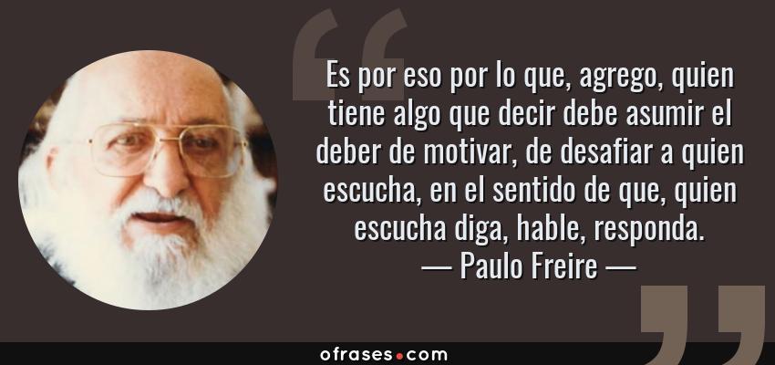 Frases de Paulo Freire - Es por eso por lo que, agrego, quien tiene algo que decir debe asumir el deber de motivar, de desafiar a quien escucha, en el sentido de que, quien escucha diga, hable, responda.