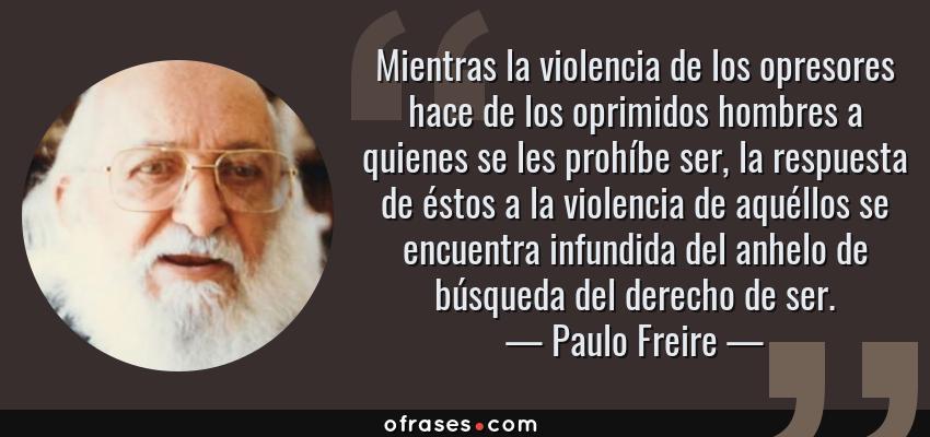 Frases de Paulo Freire - Mientras la violencia de los opresores hace de los oprimidos hombres a quienes se les prohíbe ser, la respuesta de éstos a la violencia de aquéllos se encuentra infundida del anhelo de búsqueda del derecho de ser.