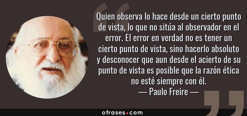Frases de Paulo Freire - Quien observa lo hace desde un cierto punto de vista, lo que no sitúa al observador en el error. El error en verdad no es tener un cierto punto de vista, sino hacerlo absoluto y desconocer que aun desde el acierto de su punto de vista es posible que la razón ética no esté siempre con él.