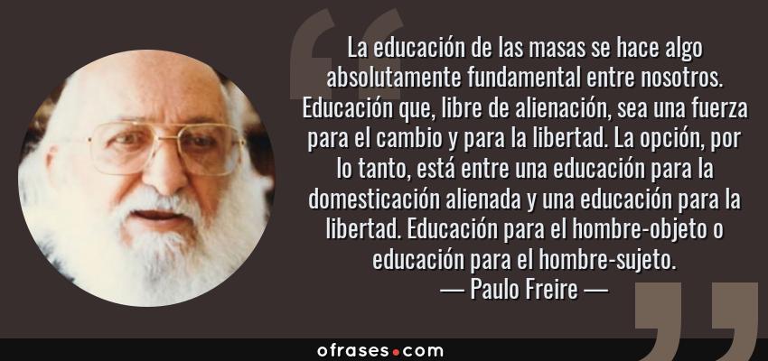 Paulo Freire La Educación De Las Masas Se Hace Algo