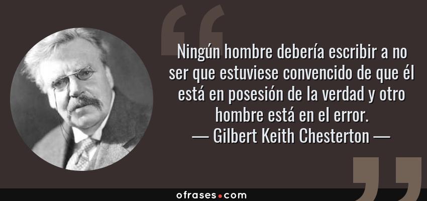 Frases de Gilbert Keith Chesterton - Ningún hombre debería escribir a no ser que estuviese convencido de que él está en posesión de la verdad y otro hombre está en el error.