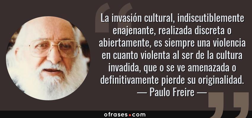 Frases de Paulo Freire - La invasión cultural, indiscutiblemente enajenante, realizada discreta o abiertamente, es siempre una violencia en cuanto violenta al ser de la cultura invadida, que o se ve amenazada o definitivamente pierde su originalidad.