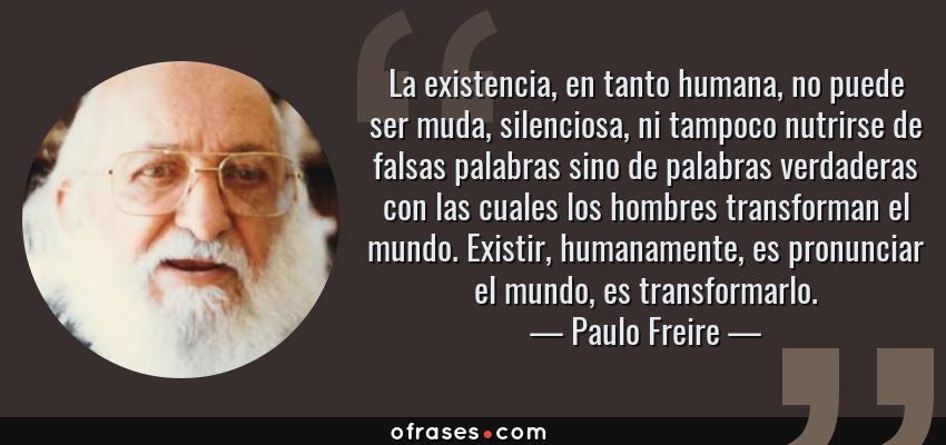 Frases de Paulo Freire - La existencia, en tanto humana, no puede ser muda, silenciosa, ni tampoco nutrirse de falsas palabras sino de palabras verdaderas con las cuales los hombres transforman el mundo. Existir, humanamente, es pronunciar el mundo, es transformarlo.