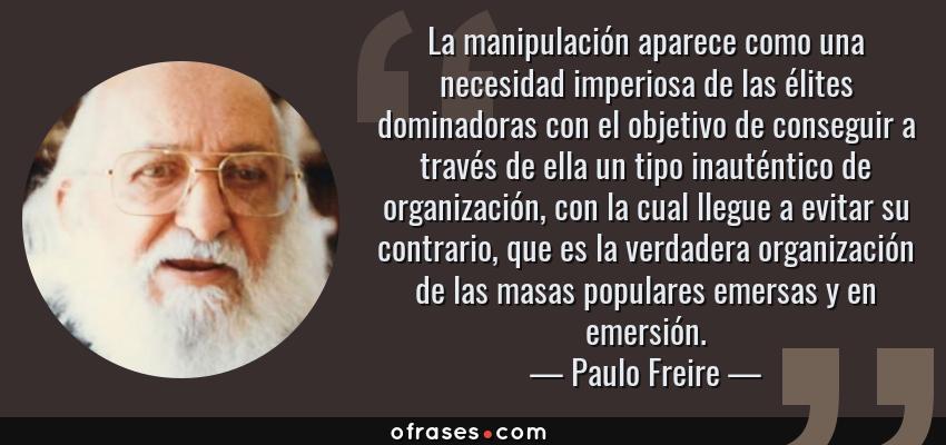 Frases de Paulo Freire - La manipulación aparece como una necesidad imperiosa de las élites dominadoras con el objetivo de conseguir a través de ella un tipo inauténtico de organización, con la cual llegue a evitar su contrario, que es la verdadera organización de las masas populares emersas y en emersión.