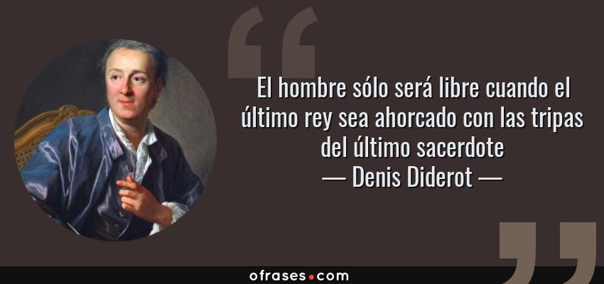 Frases de Denis Diderot - El hombre sólo será libre cuando el último rey sea ahorcado con las tripas del último sacerdote