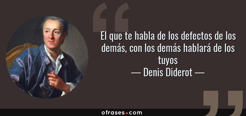 Frases de Denis Diderot - El que te habla de los defectos de los demás, con los demás hablará de los tuyos