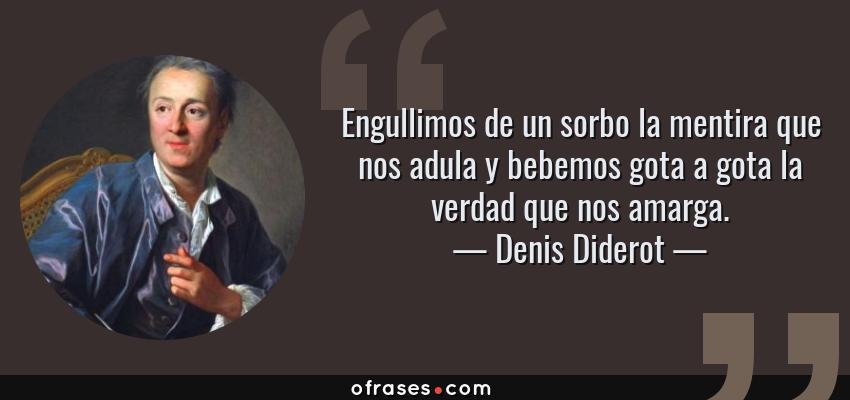 Frases de Denis Diderot - Engullimos de un sorbo la mentira que nos adula y bebemos gota a gota la verdad que nos amarga.