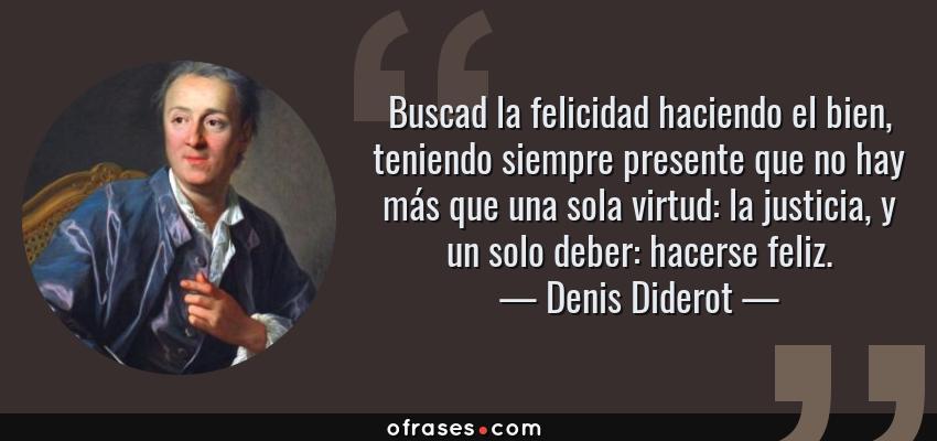 Frases de Denis Diderot - Buscad la felicidad haciendo el bien, teniendo siempre presente que no hay más que una sola virtud: la justicia, y un solo deber: hacerse feliz.
