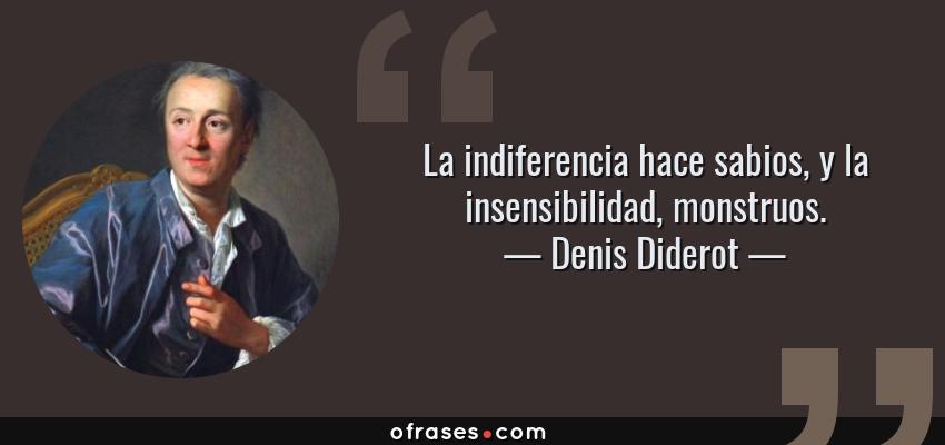 Frases de Denis Diderot - La indiferencia hace sabios, y la insensibilidad, monstruos.