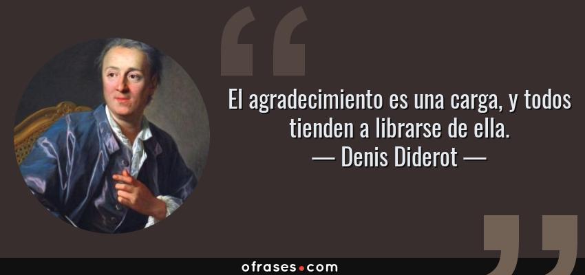 Frases de Denis Diderot - El agradecimiento es una carga, y todos tienden a librarse de ella.
