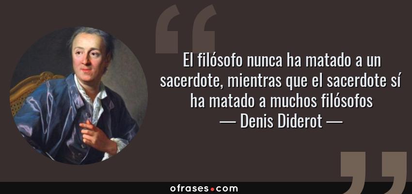 Frases de Denis Diderot - El filósofo nunca ha matado a un sacerdote, mientras que el sacerdote sí ha matado a muchos filósofos