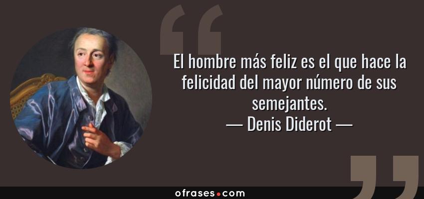 Frases de Denis Diderot - El hombre más feliz es el que hace la felicidad del mayor número de sus semejantes.