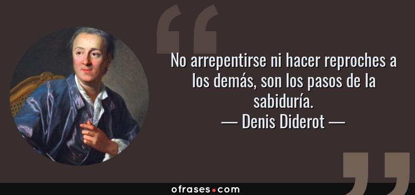 Frases de Denis Diderot - No arrepentirse ni hacer reproches a los demás, son los pasos de la sabiduría.